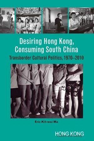 Desiring Hong Kong, Consuming South China - Transborder Cultural Politics, 1970-2010