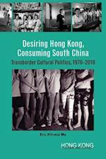 Desiring Hong Kong, Consuming South China - Transborder Cultural Politics, 1970-2010 (Hong Kong Culture and Society)