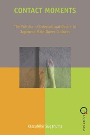 Contact Moments - The Politics of Intercultural Desire in Japanese Male-Queer Cultures