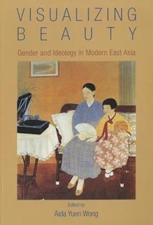 Visualizing Beauty - Gender and Ideology in Modern  East Asia