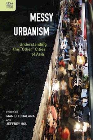 """Messy Urbanism - Understanding the """"Other"""" Cities of Asia"""