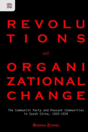 Revolutions as Organizational Change - The Communist Party and Peasant Communities in South China, 1926-1934