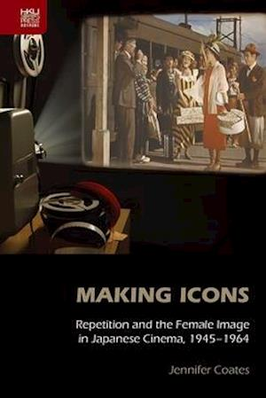 Bog, hardback Making Icons - Repetition and the Female Image in Japanese Cinema, 1945-1964 af Jennifer Coates