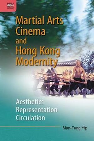Martial Arts Cinema and Hong Kong Modernity - Aesthetics, Representation, Circulation