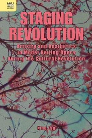 Staging Revolution - Artistry and Aesthetics in Model Beijing Opera during the Cultural Revolution