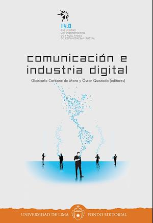 Comunicación e industria digital: 14.0 Encuentro Latinoamericano de Facultades de Comunicación Social af Giancarlo Carbone de Mora, Óscar Quezada