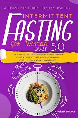Intermittent Fasting for Women Over 50: A Complete Guide to Stay Healthy, Lose Your Belly Fat and Maintain Your Longevity Using Autophagy. Tips and