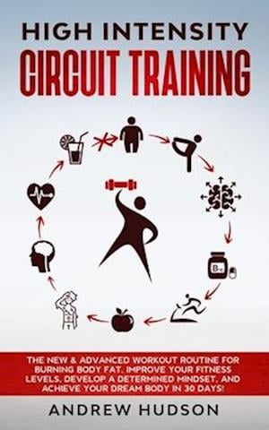 High Intensity Circuit Training: The New & Advanced Workout Routine for Burning Body Fat. Improve Your Fitness Levels, Develop a Determined Mindset, a