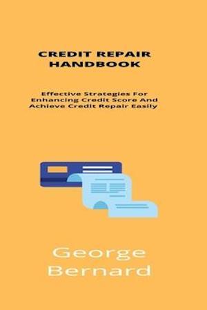 Credit Repair Handbook: Effective Strategies For Enhancing Your Credit Score And Achieve Credit Repair Easily