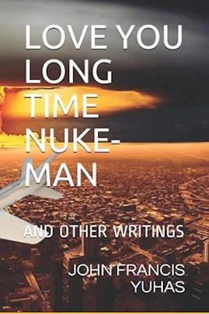 LOVE YOU LONG TIME NUKE-MAN: AND OTHER WRITINGS