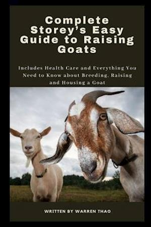 Complete Storey's Easy Guide to Raising Goats: Includes Health Care and Everything You Need to Know about Breeding, Raising and Housing a Goat