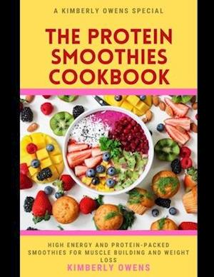 The Protein Smoothies Cookbook: Discover Several High Energy Protein-Packed Smoothies for Muscle Building and Weight Loss