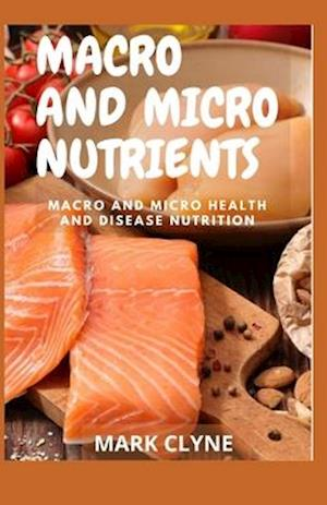 MACRO AND MICRO NUTRIENTS: Macro and Micro Health And Disease Nutrition