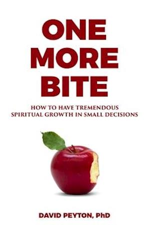 One More Bite: How to Have Tremendous Spiritual Growth in Small Decisions
