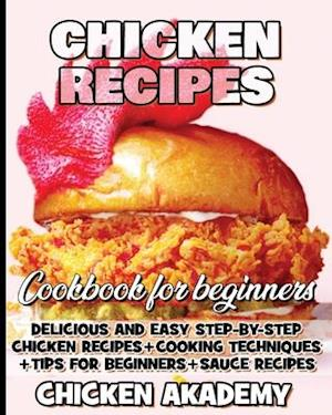 Chicken Recipes Cookbook for Beginners - Delicious and Easy Step-by-Step Chicken Recipes + Cooking Techniques + Tips for beginners + Sauce + Cocking M