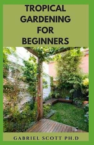 TROPICAL GARDENING FOR BEGINNERS: Step By Step Guide On Growing A Tropical Garden And Everything You Need To Know