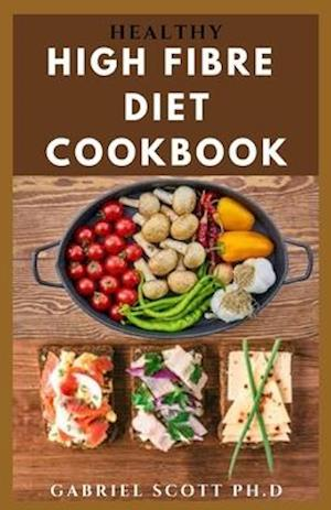 HEALTHY HIGH FIBRE DIET COOKBOOK: Complete guide on How To Lose Weight Following A High Fiber Diet With Recipes Includes Meal Plan Menu Prep And Food