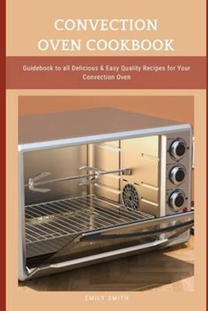 CONVECTION OVEN COOKBOOK: Guidebook to all Delicious & Easy Quality Recipes for Your Convection Oven