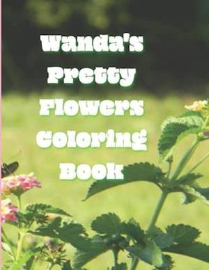 Wanda's Pretty Flowers Coloring Book: 50 detailed renderings of blooming garden flowers in Zone 8, NC, USA,