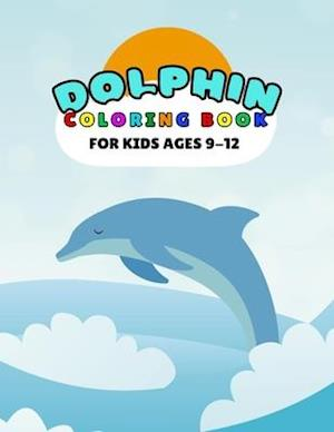 Dolphin Coloring Book For Kids Ages 9-12: Amazing Sea Creatures Relaxing Ocean Dolphin Coloring Book For Kids Ages 9-12