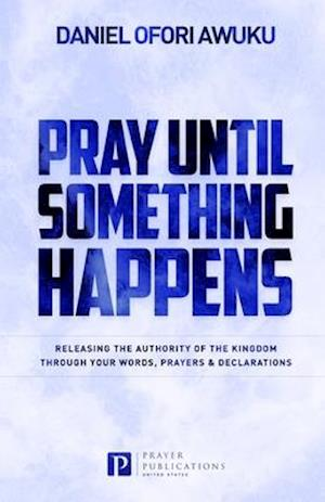 Pray Until Something Happens: Releasing the Authority of the Kingdom Through your Words, Prayers & Declarations