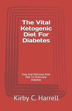 The Vital Ketogenic Diet For Diabetes: Easy And Delicious Keto Diet To Overcome Diabetes