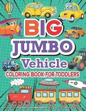 Big Jumbo Vehicle Coloring Book For Toddlers: Over 100 Easy Fun Coloring Pages of Cars, Trucks, Planes, Trains and More Things That Go A to Z for Boys