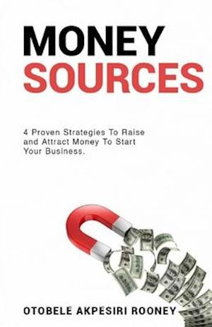 MONEY SOURCES: 4 Proven Strategies to Raise and Attract Money to Start Your Business