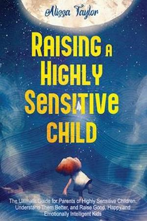 Raising A Highly Sensitive Child : The Ultimate Guide for Parents of Highly Sensitive Children. Understand Them Better, and Raise Good, Happy, and Emo