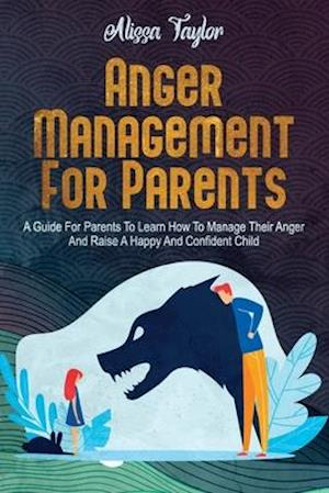 Anger Management For Parents : A Guide For Parents To Learn How To Manage Their Anger And Raise A Happy And Confident Child