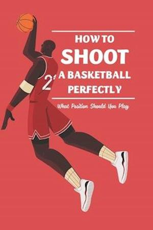 How to Shoot a Basketball Perfectly: What Position Should You Play: Basketball Guide