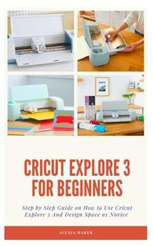 CRICUT EXPLORE 3 FOR BEGINNERS : Step by Step Guide On How to Use Cricut Explore 3 And Design Space as Novice