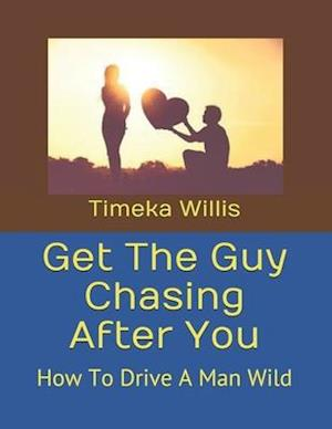 Get The Guy Chasing After You: How To Drive A Man Wild