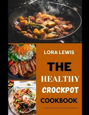 THE HEALTHY CROCKPOT COOKBOOK: Discover Several Healthy And Delicious Recipes To Make Using Your Crockpot