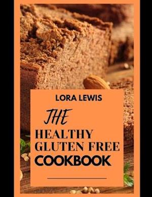 THE HEALTHY GLUTEN FREE COOKBOOK: Discover Tons Of Delicious Gluten Free Recipes To Try In The Comfort Of Your Home