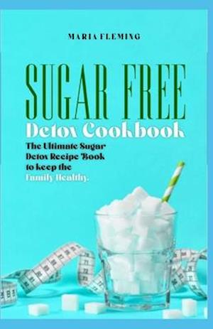 Sugar Free Detox Cookbook: The Ultimate Sugar Detox Recipe Book to keep the Family Healthy.