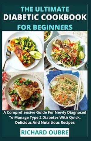 The Ultimate Diabetic Cookbook For Beginners: A Comprehensive Guide For Newly Diagnosed To Manage Type 2 Diabetes With Quick, Delicious And Nutritious