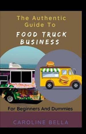 The Authentic Guide To Food Truck Business For Beginners And Dummies