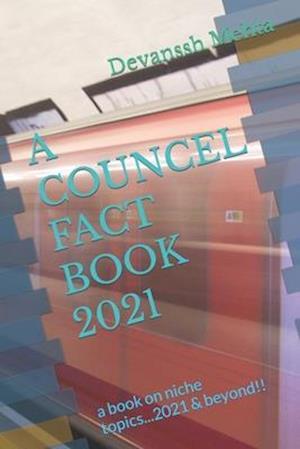 A COUNCEL FACT BOOK 2021: a book on niche topics...2021 & beyond!!