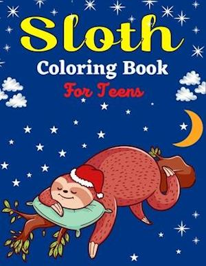 Sloth Coloring Book For Teens: Cute Animal Stress-relief Coloring Book For Grown-ups (Beautiful gifts For Teenagers)
