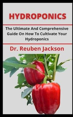 HYDROPONICS: The Ultimate And Comprehensive Guide On How To Cultivate Your Hydroponics