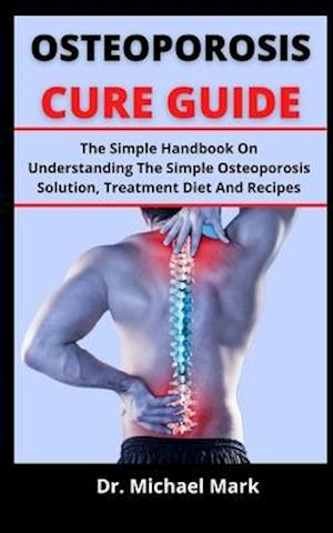 OSTEOPOROSIS CURE GUIDE: The Simple Handbook On Understanding The Simple Osteoporosis Solution, Treatment, Diet And Recipes