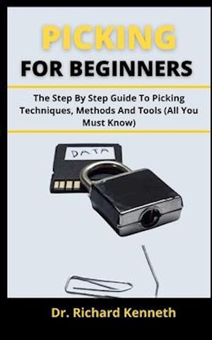 PICKING FOR BEGINNERS: The Step By Step Guide To Picking, Techniques, Methods And Tools (All You Must Know)