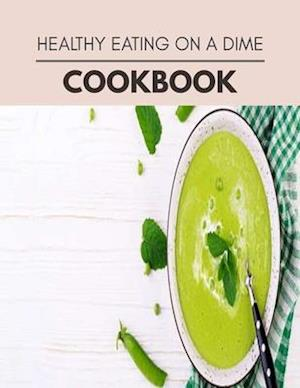 Healthy Eating On A Dime Cookbook