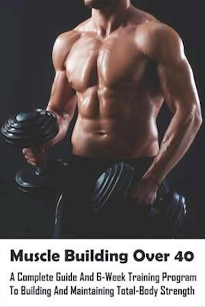 Muscle Building Over 40_ A Complete Guide And 6-week Training Program To Building And Maintaining Total-body Strength