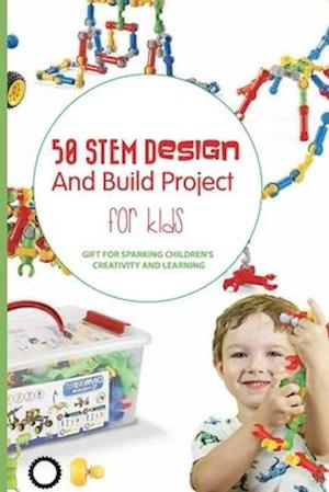 50 Stem Design And Build Project For Kids- Gift For Sparking Children'S Creativity And Learning