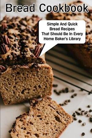 Bread Cookbook Simple And Quick Bread Recipes That Should Be In Every Home Baker'S Library