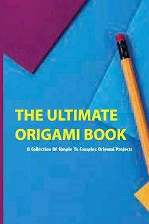 The Ultimate Origami Book- A Collection Of Simple To Complex Origami Projects