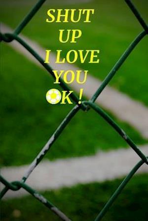 Shut Up I Love You Ok