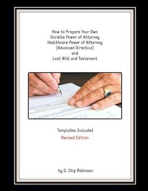 How to Prepare Your Own Durable Power of Attorney, Healthcare Power of Attorney (Advanced Directive) and Last Will and Testament - Revised Edition